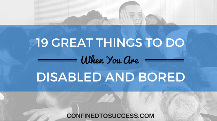 19 great things to do when you are disabled and bored confined to